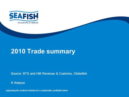 Supporting the seafood industry for a sustainable, profitable future 2010 Trade summary Source: BTS and HM Revenue & Customs, Globefish R Watson.