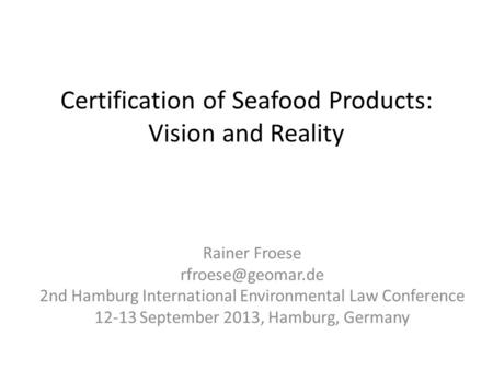 Certification of Seafood Products: Vision and Reality Rainer Froese 2nd Hamburg International Environmental Law Conference 12-13 September.