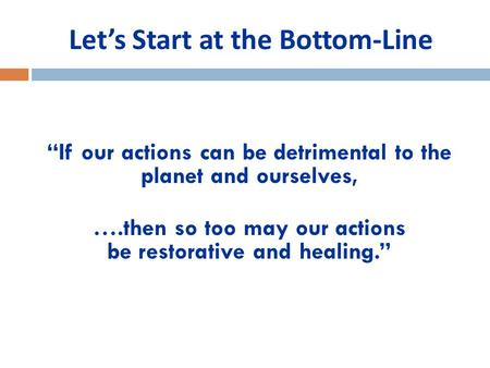 "Let's Start at the Bottom-Line ""If our actions can be detrimental to the planet and ourselves, ….then so too may our actions be restorative and healing."""