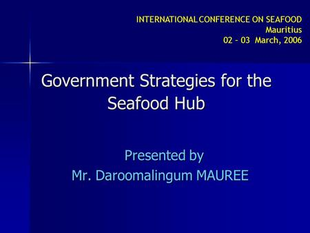 INTERNATIONAL CONFERENCE ON SEAFOOD Mauritius 02 – 03 March, 2006 Government Strategies for the Seafood Hub Presented by Mr. Daroomalingum MAUREE.