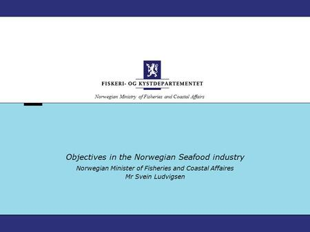 Norwegian Ministry of Fisheries and Coastal Affairs Objectives in the Norwegian Seafood industry Norwegian Minister of Fisheries and Coastal Affaires Mr.
