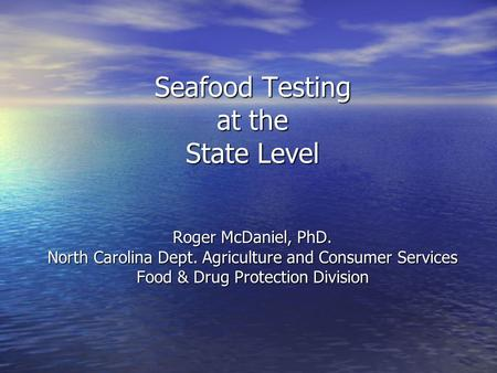 Seafood Testing at the State Level Roger McDaniel, PhD. North Carolina Dept. Agriculture and Consumer Services Food & Drug Protection Division.
