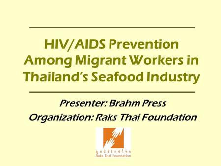 HIV/AIDS Prevention Among Migrant Workers in Thailand's Seafood Industry Presenter: Brahm Press Organization: Raks Thai Foundation.