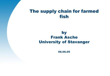 The supply chain for farmed fish by Frank Asche University of Stavanger 08.06.05.
