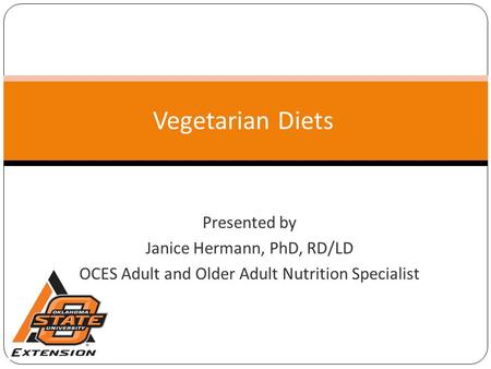 Vegetarian Diets Presented by Janice Hermann, PhD, RD/LD OCES Adult and Older Adult Nutrition Specialist.