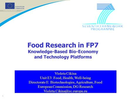 1 Food Research in FP7 Knowledge-Based Bio-Economy and Technology Platforms Violeta Cikina Unit E3: Food, Health, Well-being Directorate E: Biotechnologies,