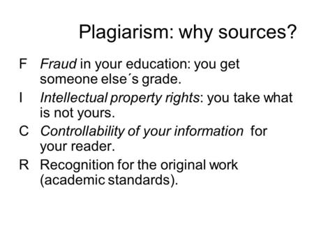 Plagiarism: why sources? FFraud in your education: you get someone else´s grade. IIntellectual property rights: you take what is not yours. CControllability.
