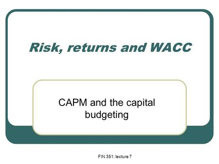 FIN 351: lecture 7 Risk, returns and WACC CAPM and the capital budgeting.