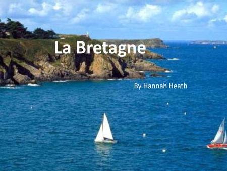 La Bretagne By Hannah Heath. L'Histoire Characterized as one of the six Celtic nations because several Celtic tribes inhabited it. After Caesar's conquest.