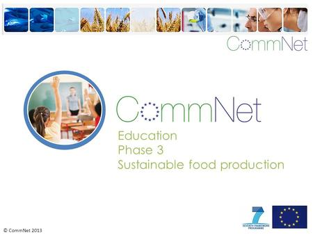 © CommNet 2013 Education Phase 3 Sustainable food production.