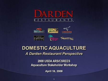 1 DOMESTIC AQUACULTURE A Darden Restaurant Perspective April 16, 2008 2008 USDA ARS/CSREES Aquaculture Stakeholder Workshop.