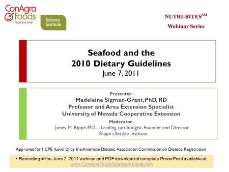 Seafood and the 2010 Dietary Guidelines June 7, 2011 Presenter: Madeleine Sigman-Grant, PhD, RD Professor and Area Extension Specialist University of Nevada.