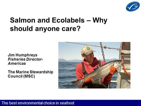 The best environmental choice in seafood Salmon and Ecolabels – Why should anyone care? Jim Humphreys Fisheries Director- Americas The Marine Stewardship.