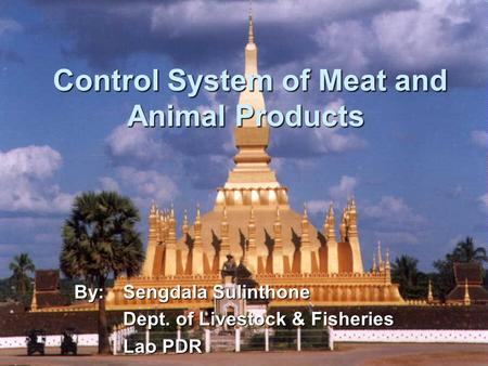 Control System of Meat and Animal Products Control System of Meat and Animal Products By:Sengdala Sulinthone Dept. of Livestock & Fisheries Lao PDR.