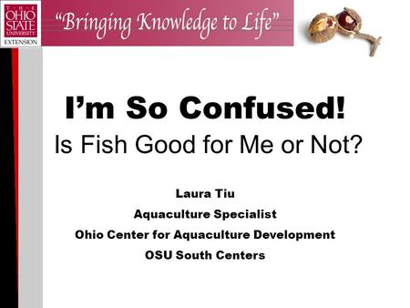 I'm So Confused! Is Fish Good for Me or Not? Laura Tiu Aquaculture Specialist Ohio Center for Aquaculture Development OSU South Centers.