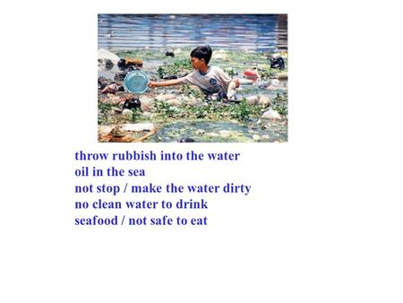 Throw rubbish into the water oil in the sea not stop / make the water dirty no clean water to drink seafood / not safe to eat.