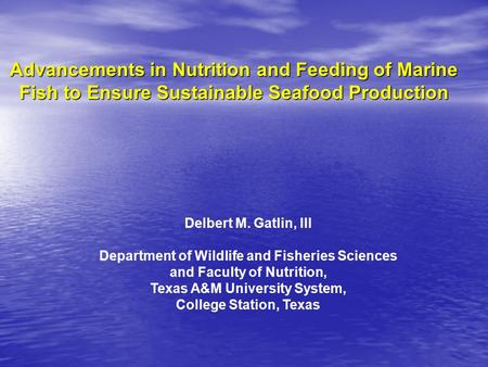 Advancements in Nutrition and Feeding of Marine Fish to Ensure Sustainable Seafood Production Delbert M. Gatlin, III Department of Wildlife and Fisheries.