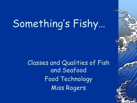 Something's Fishy… Classes and Qualities of Fish and Seafood Food Technology Miss Rogers.