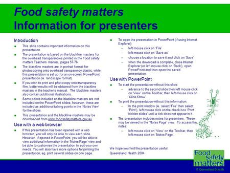© Queensland Health Food safety matters Information for presenters Introduction  This slide contains important information on this presentation.  The.
