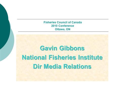Fisheries Council of Canada 2010 Conference Ottawa, ON Gavin Gibbons National Fisheries Institute Dir Media Relations.