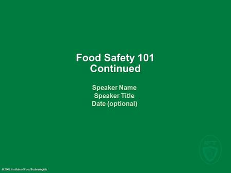© 2007 Institute of Food Technologists Food Safety 101 Continued Speaker Name Speaker Title Date (optional) Speaker Name Speaker Title Date (optional)