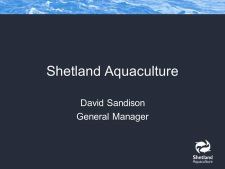 Shetland Aquaculture David Sandison General Manager.