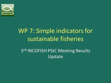 WP 7: Simple indicators for sustainable fisheries 3 rd INCOFISH PStC Meeting Results Update.