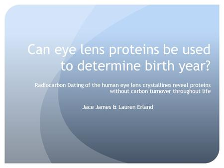 Can eye lens proteins be used to determine birth year? Radiocarbon Dating of the human eye lens crystallines reveal proteins without carbon turnover throughout.