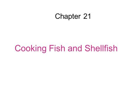 Chapter 21 Cooking Fish and Shellfish. Overview Fish and shellfish have little or no connective tissue. The cooking procedures are different than for.