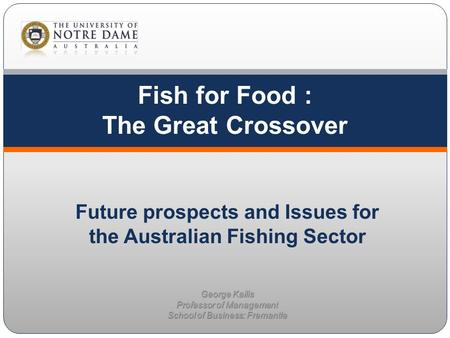 Fish for Food : The Great Crossover George Kailis Professor of Management School of Business: Fremantle Future prospects and Issues for the Australian.