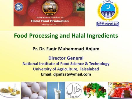 Food Processing and Halal Ingredients Pr. Dr. Faqir Muhammad Anjum Director General National Institute of Food Science & Technology University of Agriculture,