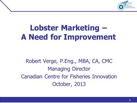 1 Lobster Marketing – A Need for Improvement Robert Verge, P.Eng., MBA, CA, CMC Managing Director Canadian Centre for Fisheries Innovation October, 2013.