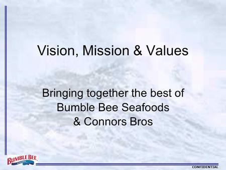 CONFIDENTIAL Vision, Mission & Values Bringing together the best of Bumble Bee Seafoods & Connors Bros.