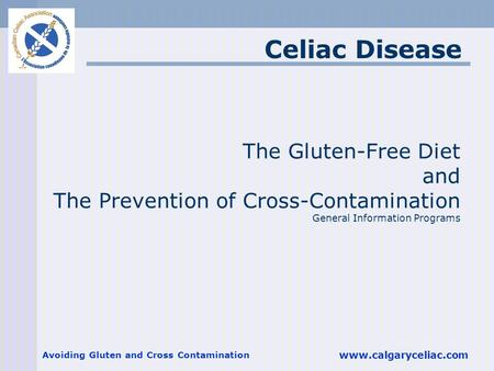 Avoiding Gluten and Cross Contamination www.calgaryceliac.com The Gluten-Free Diet and The Prevention of Cross-Contamination General Information Programs.