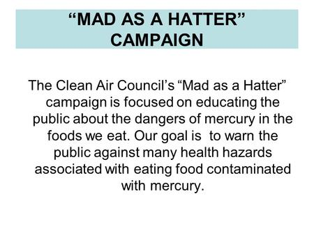 """MAD AS A HATTER"" CAMPAIGN The Clean Air Council's ""Mad as a Hatter"" campaign is focused on educating the public about the dangers of mercury in the foods."