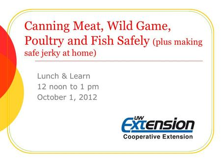Canning Meat, Wild Game, Poultry and Fish Safely (plus making safe jerky at home) Lunch & Learn 12 noon to 1 pm October 1, 2012.
