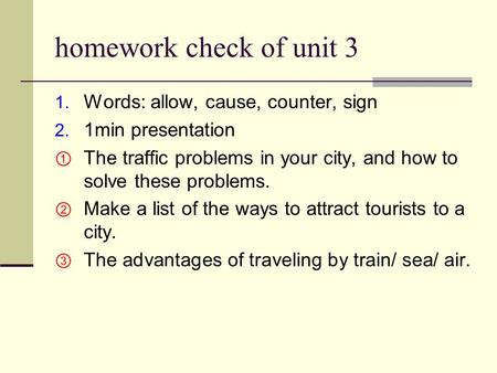 Homework check of unit 3 1. Words: allow, cause, counter, sign 2. 1min presentation  The traffic problems in your city, and how to solve these problems.