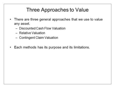 Three Approaches to Value There are three general approaches that we use to value any asset. –Discounted Cash Flow Valuation –Relative Valuation –Contingent.
