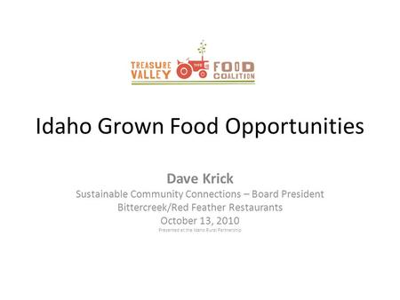 Idaho Grown Food Opportunities Dave Krick Sustainable Community Connections – Board President Bittercreek/Red Feather Restaurants October 13, 2010 Presented.