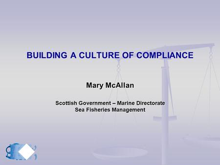 Mary McAllan Scottish Government – Marine Directorate Sea Fisheries Management BUILDING A CULTURE OF COMPLIANCE Mary McAllan Scottish Government – Marine.