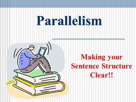 Parallelism Making your Sentence Structure Clear!!