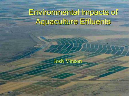 Environmental Impacts of Aquaculture Effluents Josh Vinson.
