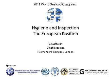 Hygiene and Inspection The European Position C.P.Leftwich Chief Inspector Fishmongers' Company, London Sponsors 2011 World Seafood Congress.