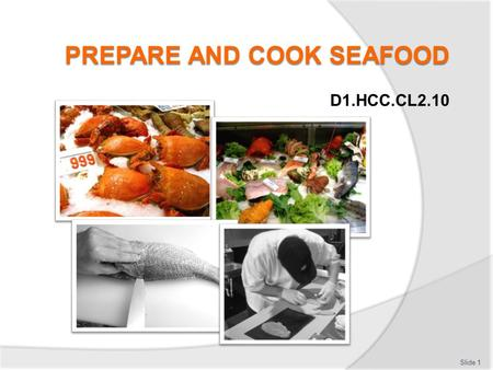 D1.HCC.CL2.10 Slide 1. Prepare and cook seafood Assessment for this Unit may include:  Oral questions  Written questions  Work projects  Workplace.