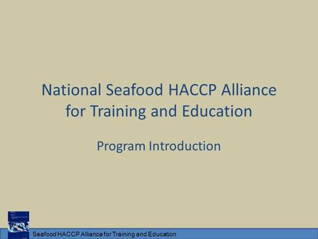 Seafood HACCP Alliance for Training and Education National Seafood HACCP Alliance for Training and Education Program Introduction.