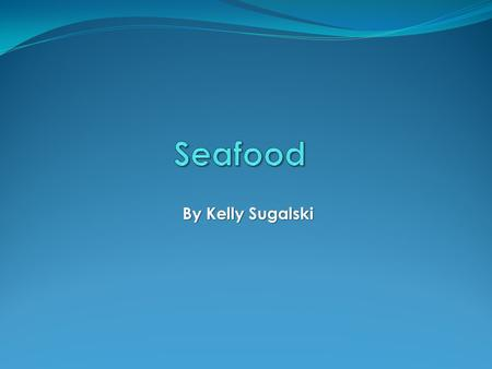 By Kelly Sugalski. Why Seafood? It is my favorite kind of food Crab Calamari Shellfish I grew up around the water and would go fishing and crabbing during.
