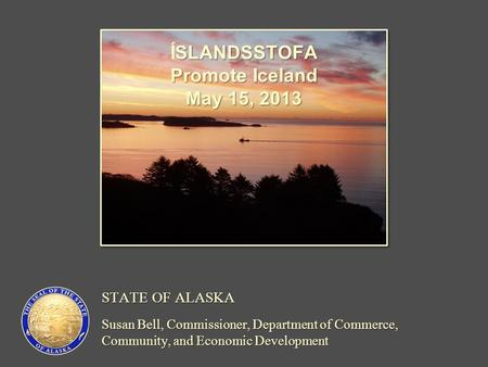 STATE OF ALASKA Susan Bell, Commissioner, Department of Commerce, Community, and Economic Development SLANDSSTOFA ÍSLANDSSTOFA Promote Iceland May 15,
