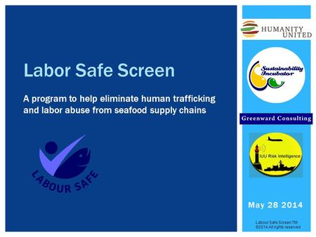Labor Safe Screen A program to help eliminate human trafficking and labor abuse from seafood supply chains Labour Safe Screen TM ©2014 All rights reserved.