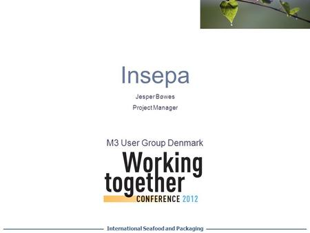 Insepa International Seafood and Packaging M3 User Group Denmark Jesper Bøwes Project Manager.