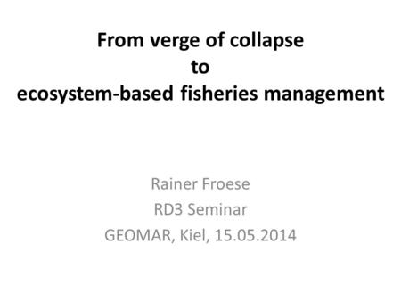 From verge of collapse to ecosystem-based fisheries management Rainer Froese RD3 Seminar GEOMAR, Kiel, 15.05.2014.
